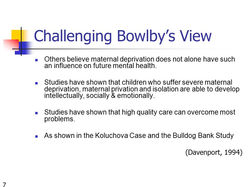 Challenging Bowlby's View Others believe maternal deprivation does not alone have such an influence on future mental health.