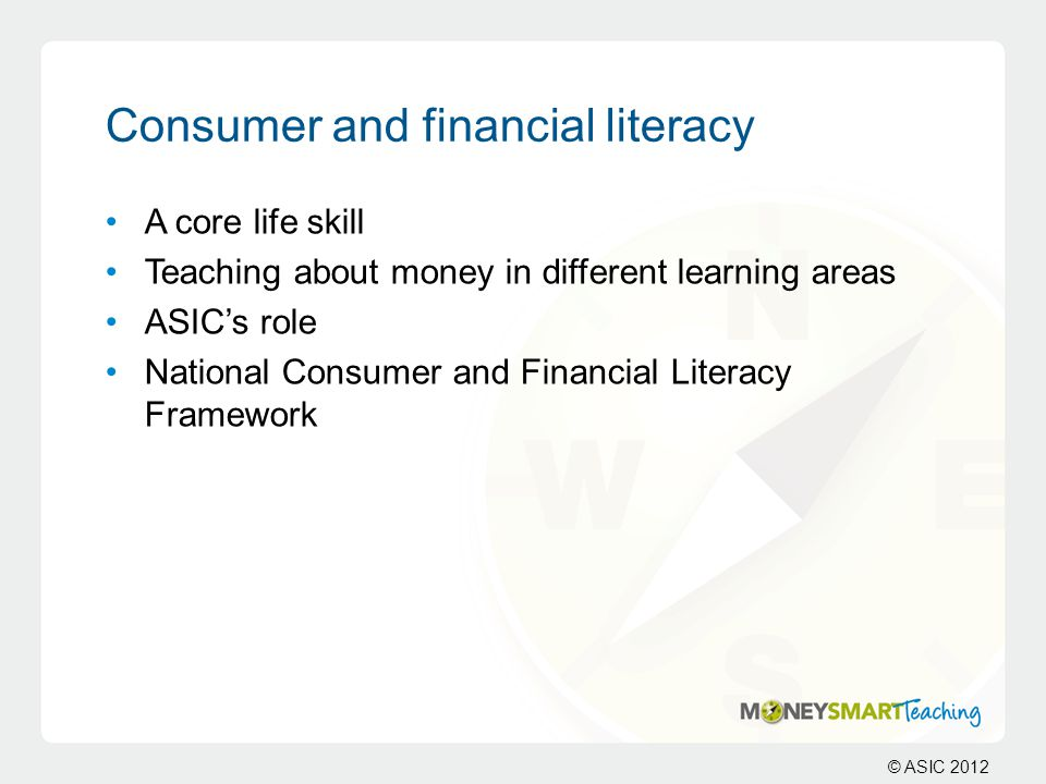 © ASIC 2012 Consumer and financial literacy A core life skill Teaching about money in different learning areas ASIC's role National Consumer and Financial Literacy Framework