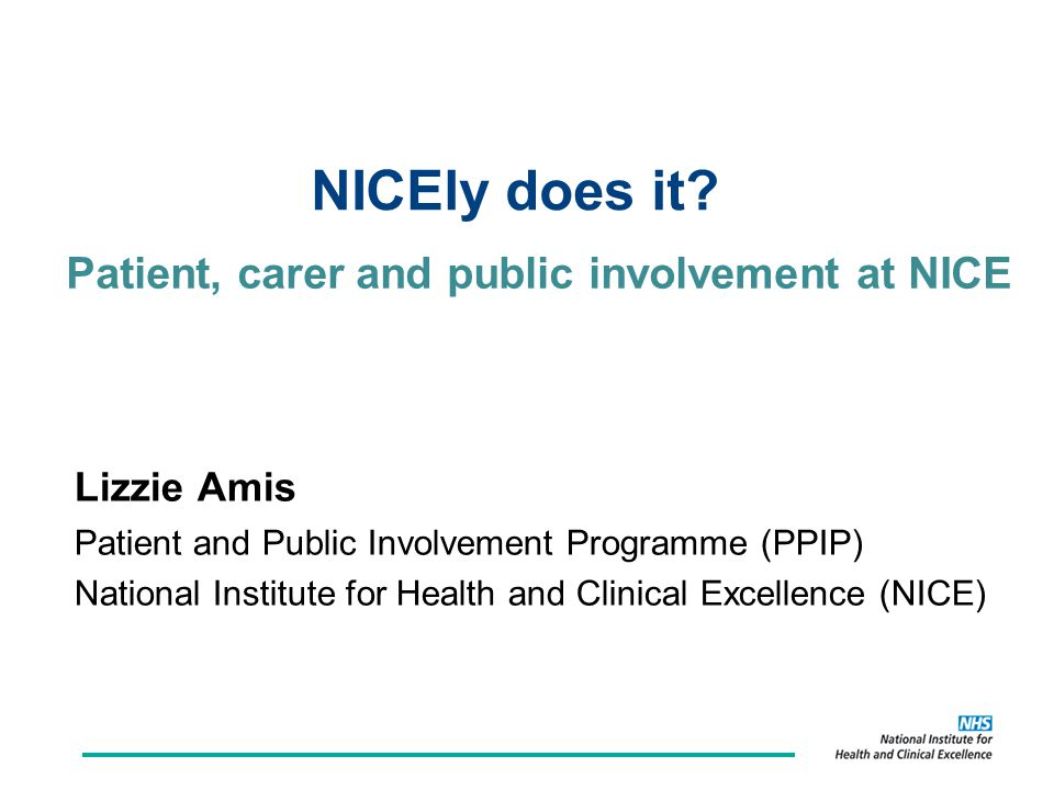 Patient, carer and public involvement at NICE Lizzie Amis Patient and Public Involvement Programme (PPIP) National Institute for Health and Clinical Excellence (NICE) NICEly does it