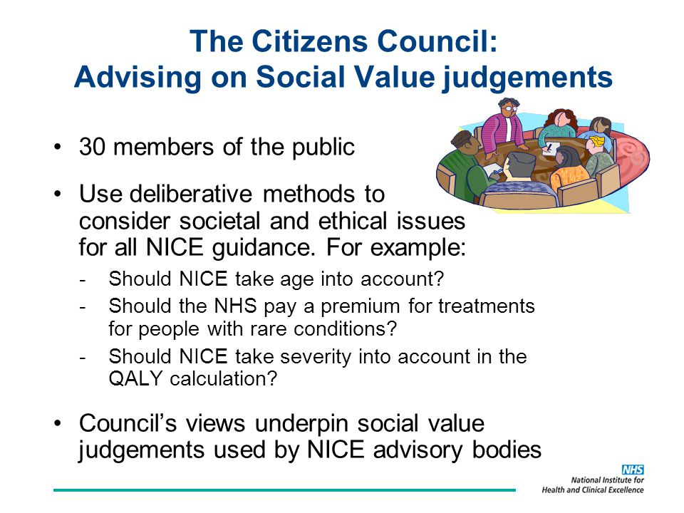The Citizens Council: Advising on Social Value judgements 30 members of the public Use deliberative methods to consider societal and ethical issues for all NICE guidance.