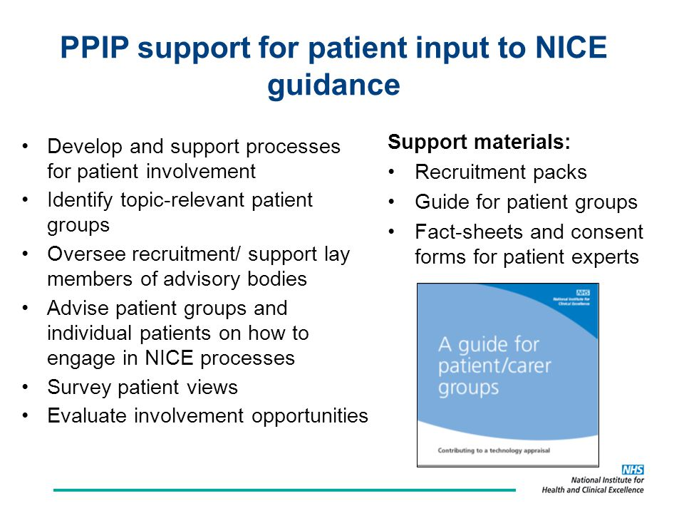 PPIP support for patient input to NICE guidance Develop and support processes for patient involvement Identify topic-relevant patient groups Oversee recruitment/ support lay members of advisory bodies Advise patient groups and individual patients on how to engage in NICE processes Survey patient views Evaluate involvement opportunities Support materials: Recruitment packs Guide for patient groups Fact-sheets and consent forms for patient experts