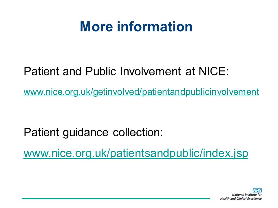 More information Patient and Public Involvement at NICE: www.nice.org.uk/getinvolved/patientandpublicinvolvement Patient guidance collection: www.nice.org.uk/patientsandpublic/index.jsp