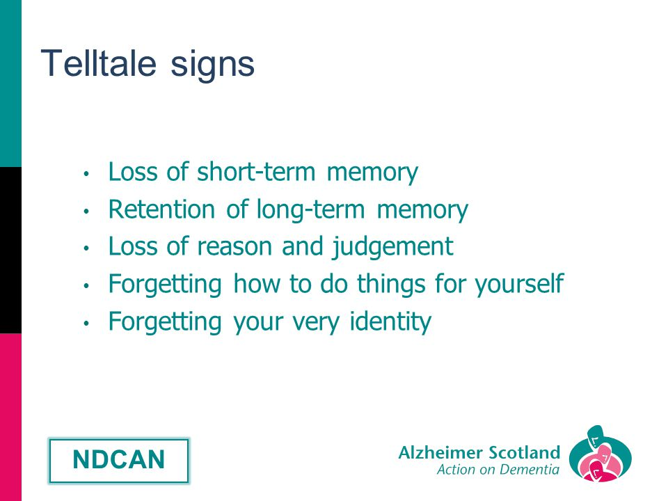 Telltale signs Loss of short-term memory Retention of long-term memory Loss of reason and judgement Forgetting how to do things for yourself Forgetting your very identity NDCAN