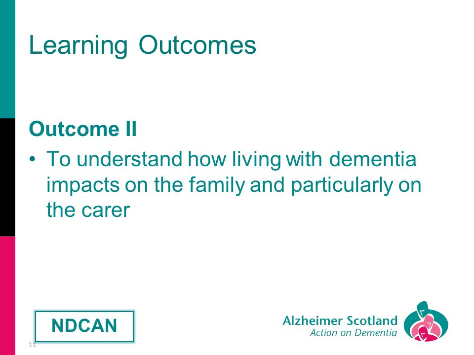 Learning Outcomes Outcome II To understand how living with dementia impacts on the family and particularly on the carer 11 NDCAN
