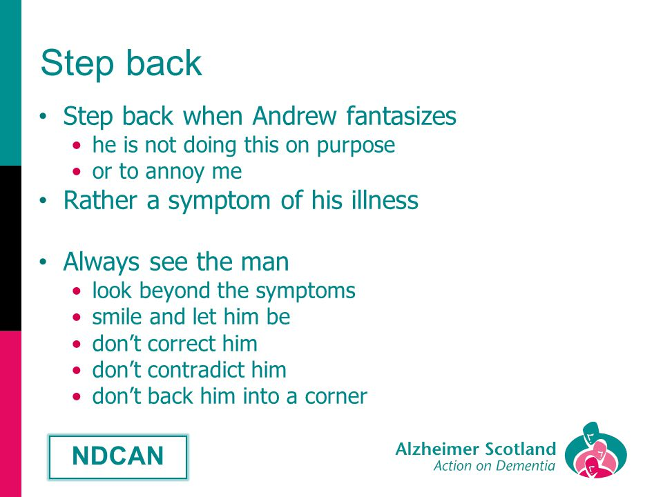 Step back Step back when Andrew fantasizes he is not doing this on purpose or to annoy me Rather a symptom of his illness Always see the man look beyond the symptoms smile and let him be don't correct him don't contradict him don't back him into a corner NDCAN