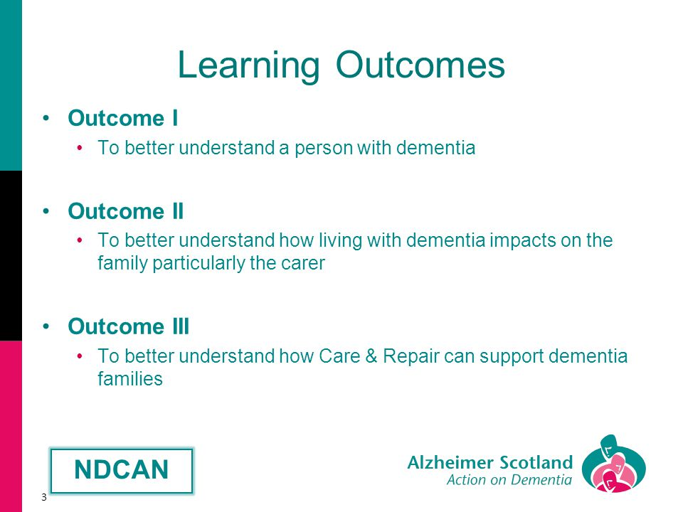Learning Outcomes Outcome I To better understand a person with dementia Outcome II To better understand how living with dementia impacts on the family