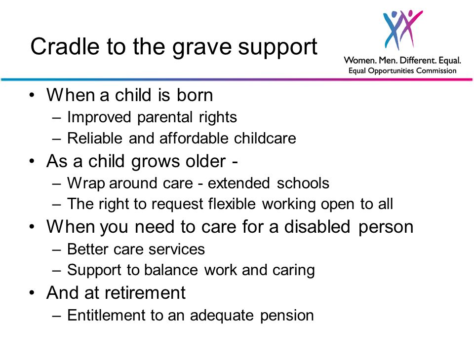 Cradle to the grave support When a child is born –Improved parental rights –Reliable and affordable childcare As a child grows older - –Wrap around care - extended schools –The right to request flexible working open to all When you need to care for a disabled person –Better care services –Support to balance work and caring And at retirement –Entitlement to an adequate pension