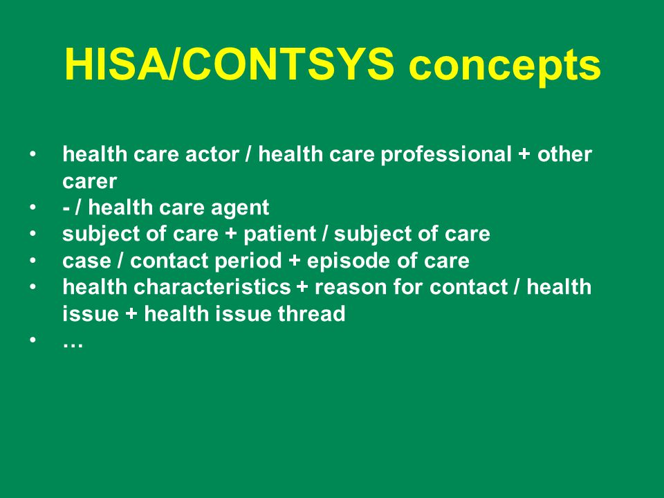HISA/CONTSYS concepts health care actor / health care professional + other carer - / health care agent subject of care + patient / subject of care case / contact period + episode of care health characteristics + reason for contact / health issue + health issue thread …