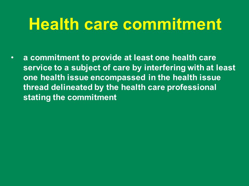 Health care commitment a commitment to provide at least one health care service to a subject of care by interfering with at least one health issue encompassed in the health issue thread delineated by the health care professional stating the commitment