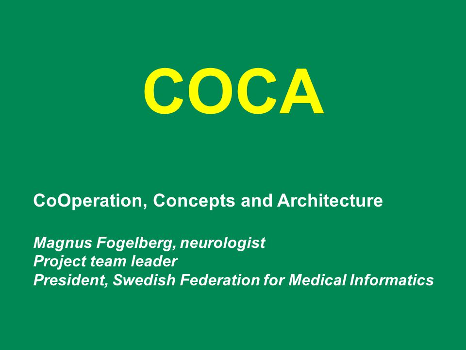COCA CoOperation, Concepts and Architecture Magnus Fogelberg, neurologist Project team leader President, Swedish Federation for Medical Informatics