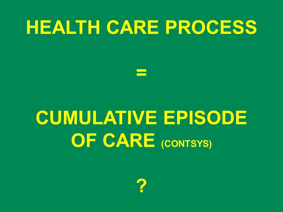 HEALTH CARE PROCESS = CUMULATIVE EPISODE OF CARE (CONTSYS)