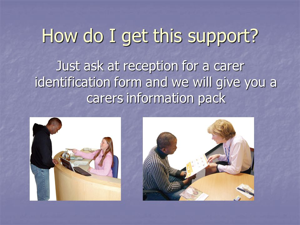 How do I get this support? Just ask at reception for a carer identification form and we will give you a carers information pack