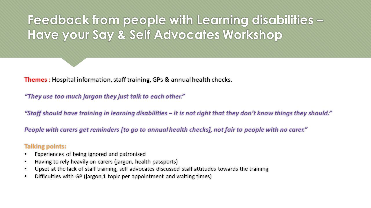 Feedback from people with Learning disabilities – Have your Say & Self Advocates Workshop Themes : Hospital information, staff training, GPs & annual health checks.