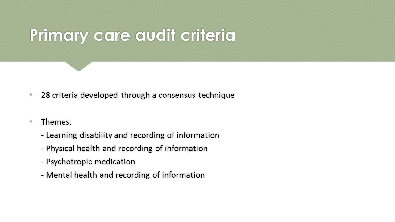 Primary care audit criteria 28 criteria developed through a consensus technique Themes: - Learning disability and recording of information - Physical health and recording of information - Psychotropic medication - Mental health and recording of information 28 criteria developed through a consensus technique Themes: - Learning disability and recording of information - Physical health and recording of information - Psychotropic medication - Mental health and recording of information