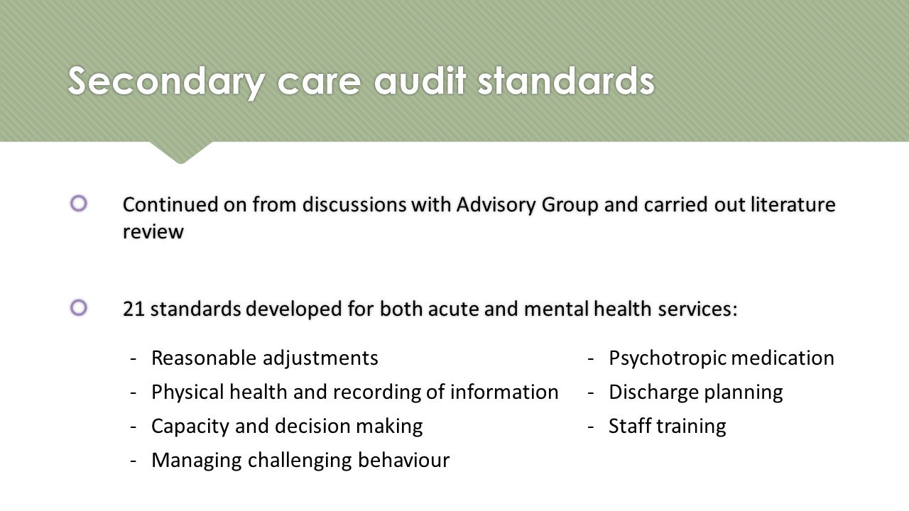 Secondary care audit standards  Continued on from discussions with Advisory Group and carried out literature review  21 standards developed for both acute and mental health services:  Continued on from discussions with Advisory Group and carried out literature review  21 standards developed for both acute and mental health services: -Reasonable adjustments-Psychotropic medication -Physical health and recording of information-Discharge planning -Capacity and decision making-Staff training -Managing challenging behaviour