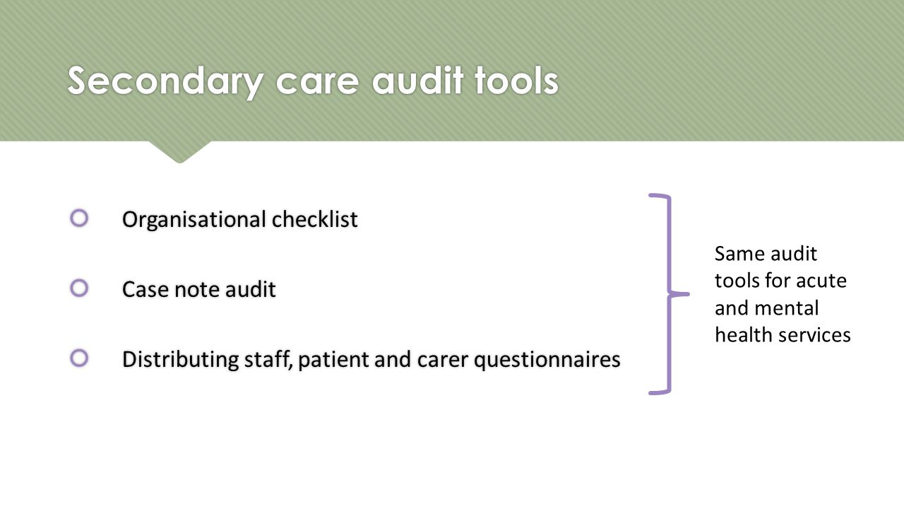 Secondary care audit tools  Organisational checklist  Case note audit  Distributing staff, patient and carer questionnaires  Organisational checklist  Case note audit  Distributing staff, patient and carer questionnaires Same audit tools for acute and mental health services