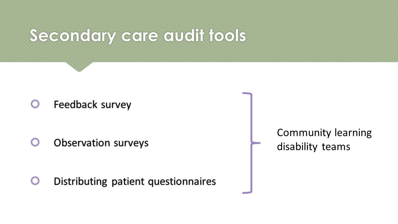 Secondary care audit tools  Feedback survey  Observation surveys  Distributing patient questionnaires  Feedback survey  Observation surveys  Distributing patient questionnaires Community learning disability teams