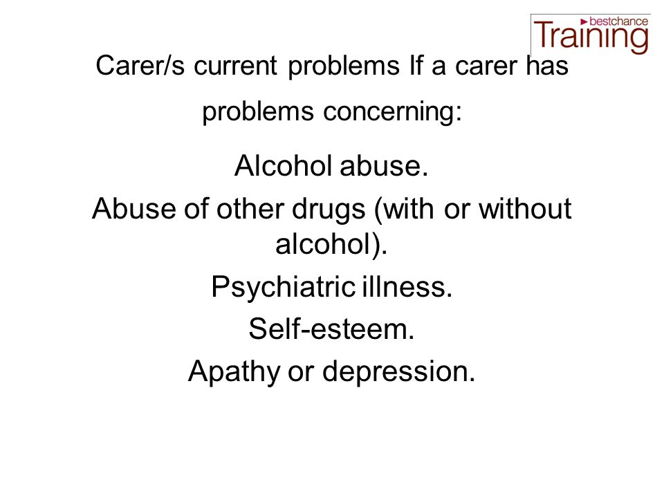 Carer/s current problems If a carer has problems concerning: Alcohol abuse.