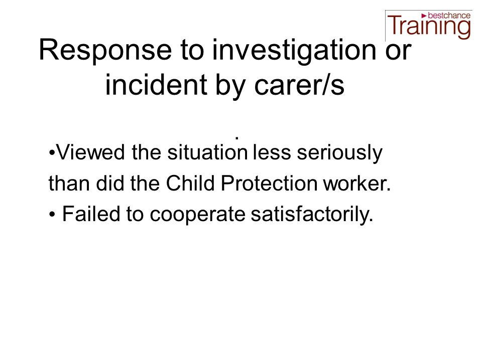 Response to investigation or incident by carer/s Viewed the situation less seriously than did the Child Protection worker.