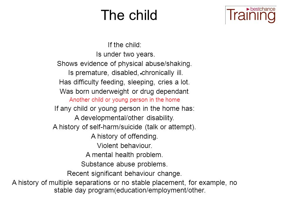 The child If the child: Is under two years. Shows evidence of physical abuse/shaking.