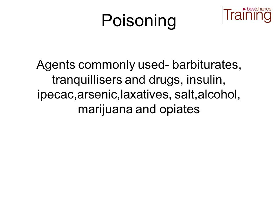 Poisoning Agents commonly used- barbiturates, tranquillisers and drugs, insulin, ipecac,arsenic,laxatives, salt,alcohol, marijuana and opiates