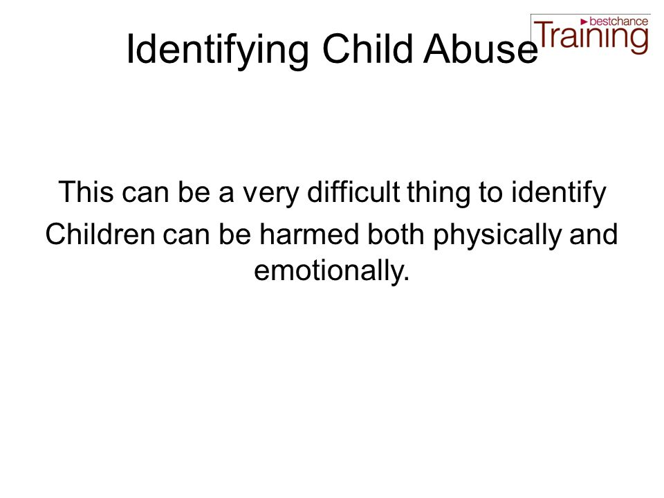Identifying Child Abuse This can be a very difficult thing to identify Children can be harmed both physically and emotionally.
