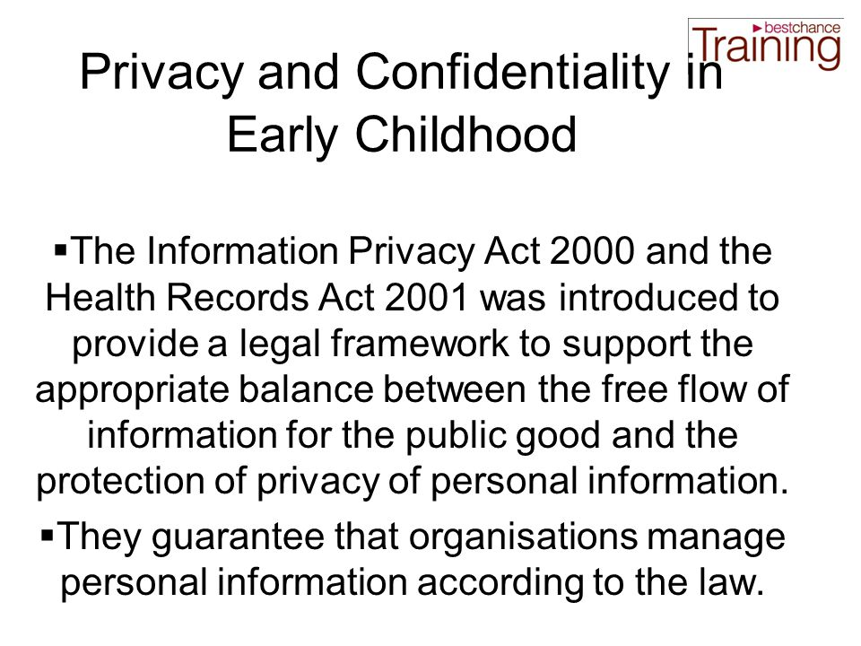Privacy and Confidentiality in Early Childhood  The Information Privacy Act 2000 and the Health Records Act 2001 was introduced to provide a legal framework to support the appropriate balance between the free flow of information for the public good and the protection of privacy of personal information.