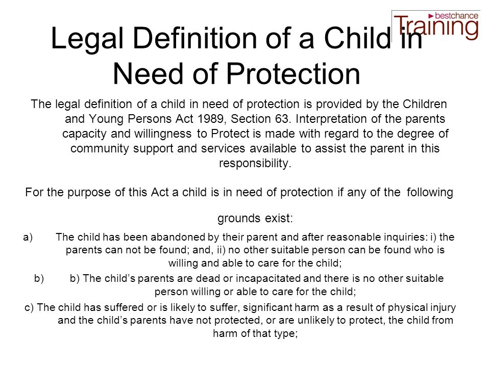 Legal Definition of a Child in Need of Protection The legal definition of a child in need of protection is provided by the Children and Young Persons Act 1989, Section 63.