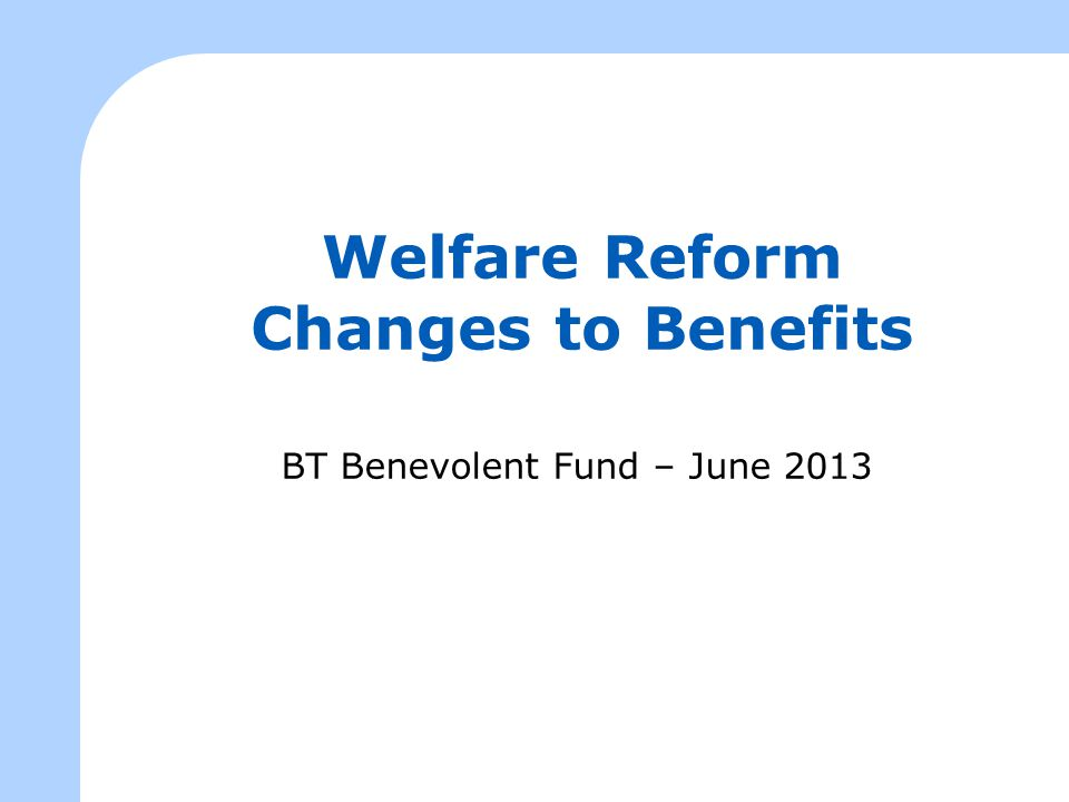 Presentation Outline To provide an overview of the Welfare Reform Act and the proposed changes to the Welfare Benefits system.
