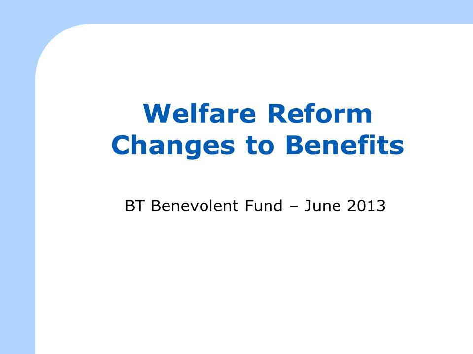 Welfare Reform Changes to Benefits BT Benevolent Fund – June 2013