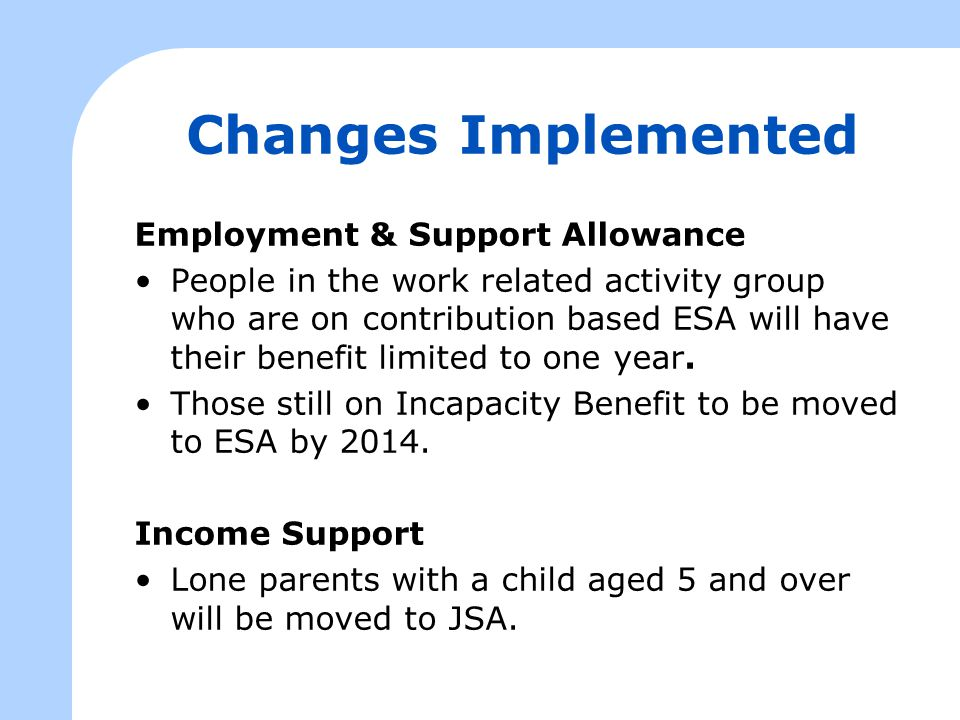 Changes Implemented Employment & Support Allowance People in the work related activity group who are on contribution based ESA will have their benefit