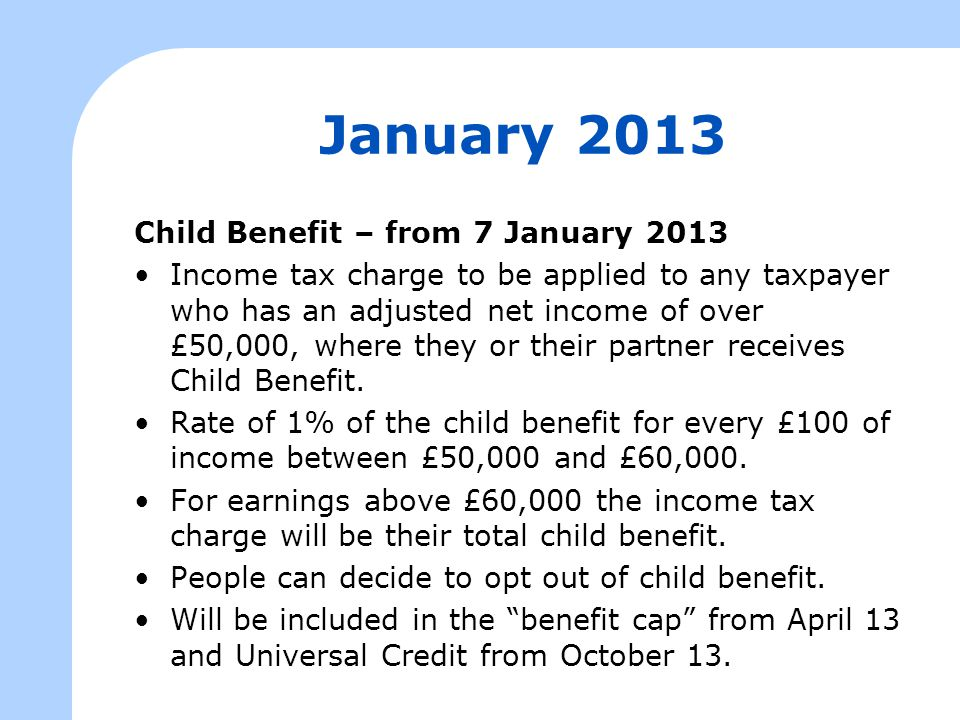 January 2013 Child Benefit – from 7 January 2013 Income tax charge to be applied to any taxpayer who has an adjusted net income of over £50,000, where they or their partner receives Child Benefit.