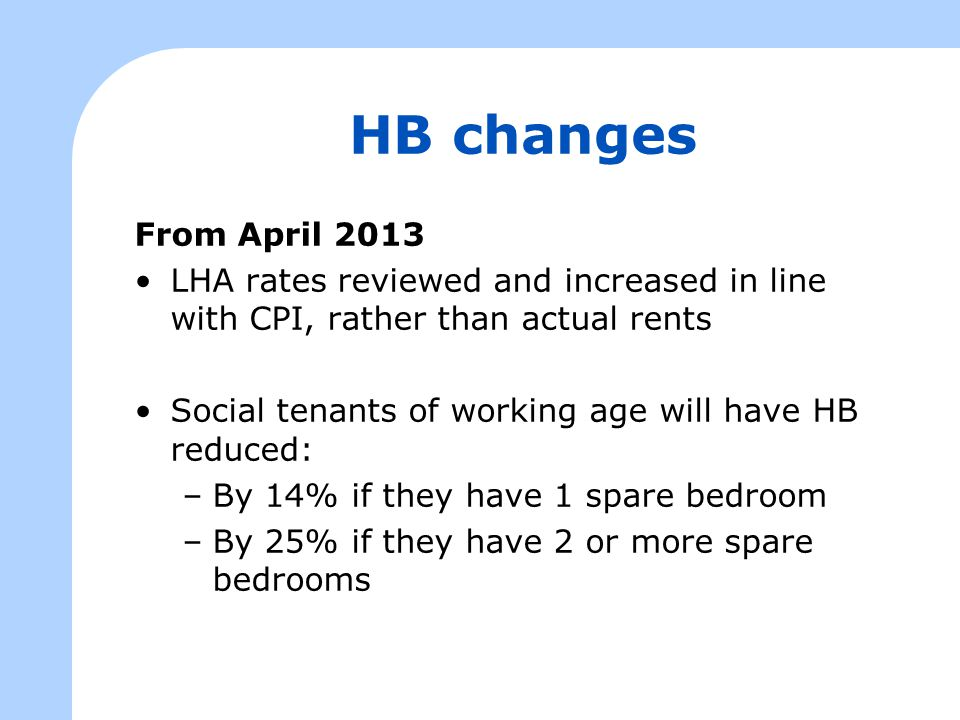 HB changes From April 2013 LHA rates reviewed and increased in line with CPI, rather than actual rents Social tenants of working age will have HB reduced: –By 14% if they have 1 spare bedroom –By 25% if they have 2 or more spare bedrooms