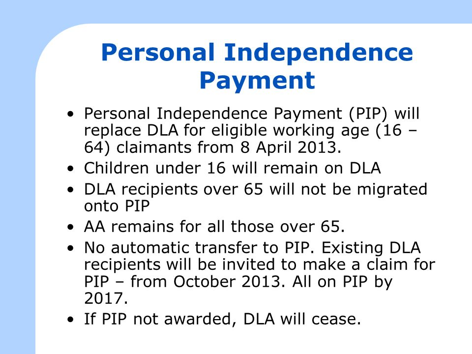 Personal Independence Payment Personal Independence Payment (PIP) will replace DLA for eligible working age (16 – 64) claimants from 8 April 2013. Chi