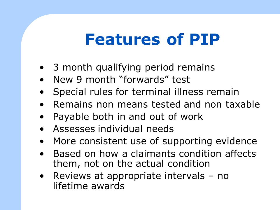 "Features of PIP 3 month qualifying period remains New 9 month ""forwards"" test Special rules for terminal illness remain Remains non means tested and n"