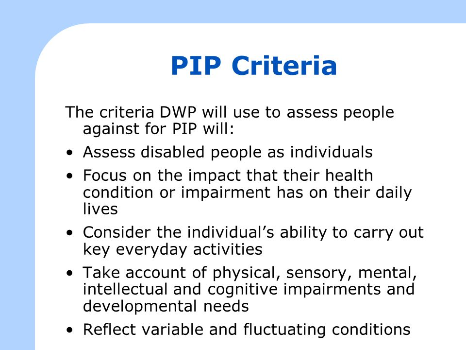 PIP Criteria The criteria DWP will use to assess people against for PIP will: Assess disabled people as individuals Focus on the impact that their health condition or impairment has on their daily lives Consider the individual's ability to carry out key everyday activities Take account of physical, sensory, mental, intellectual and cognitive impairments and developmental needs Reflect variable and fluctuating conditions