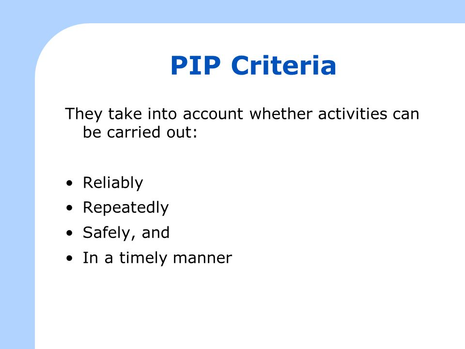 PIP Criteria They take into account whether activities can be carried out: Reliably Repeatedly Safely, and In a timely manner