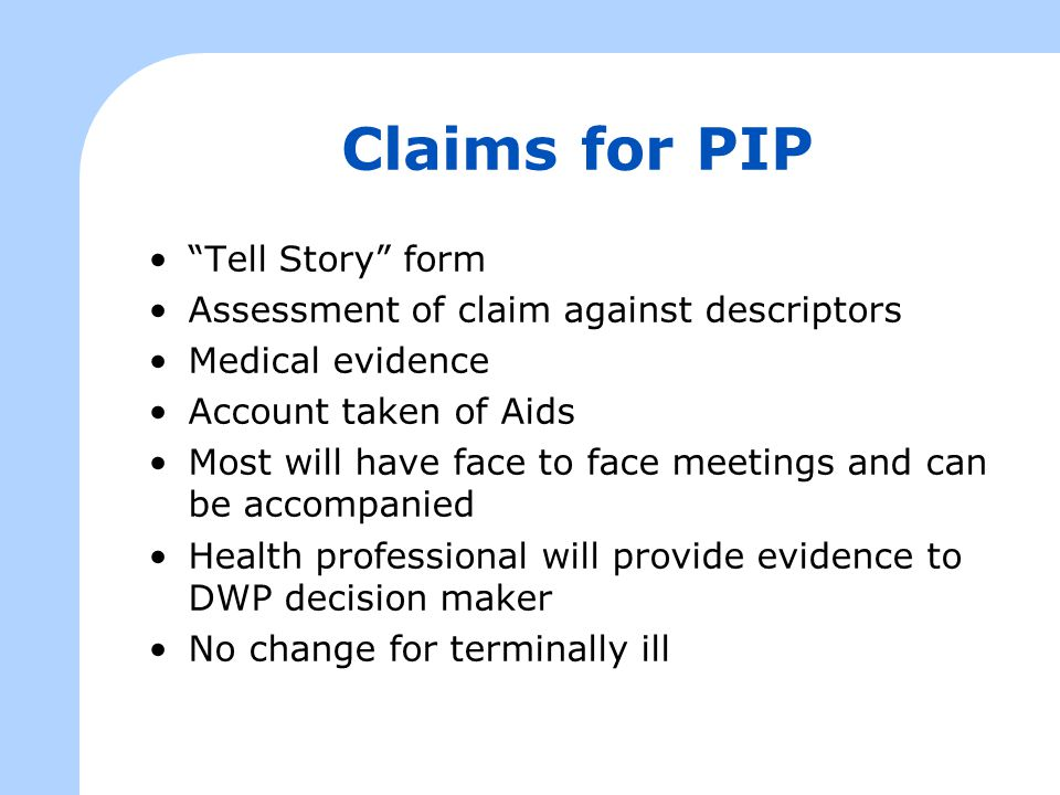 Claims for PIP Tell Story form Assessment of claim against descriptors Medical evidence Account taken of Aids Most will have face to face meetings and can be accompanied Health professional will provide evidence to DWP decision maker No change for terminally ill