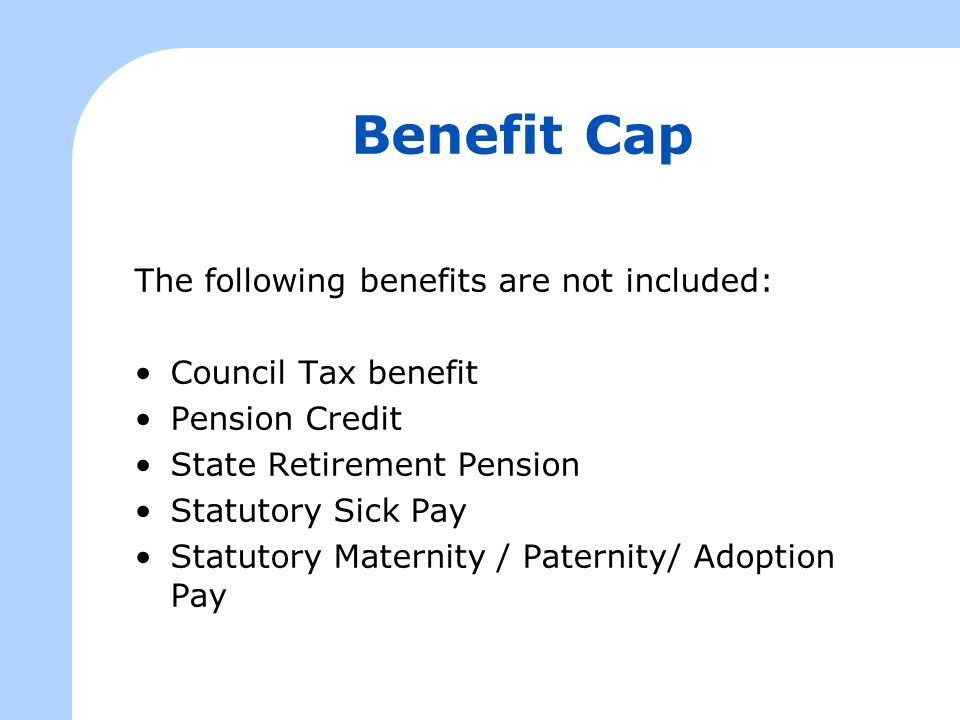 Benefit Cap The following benefits are not included: Council Tax benefit Pension Credit State Retirement Pension Statutory Sick Pay Statutory Maternity / Paternity/ Adoption Pay