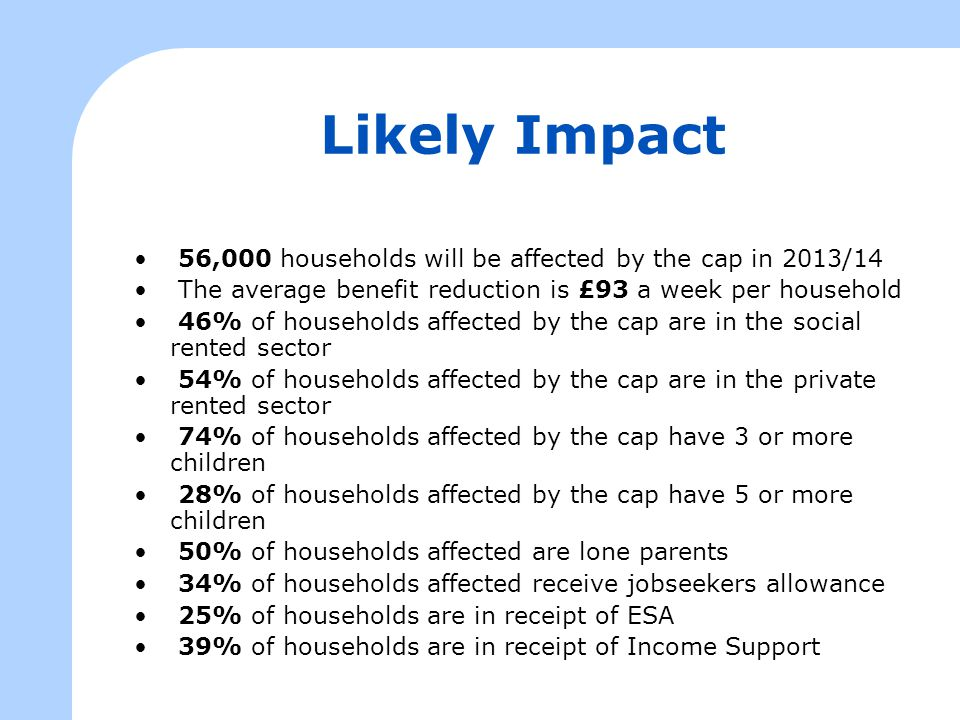 Likely Impact 56,000 households will be affected by the cap in 2013/14 The average benefit reduction is £93 a week per household 46% of households affected by the cap are in the social rented sector 54% of households affected by the cap are in the private rented sector 74% of households affected by the cap have 3 or more children 28% of households affected by the cap have 5 or more children 50% of households affected are lone parents 34% of households affected receive jobseekers allowance 25% of households are in receipt of ESA 39% of households are in receipt of Income Support