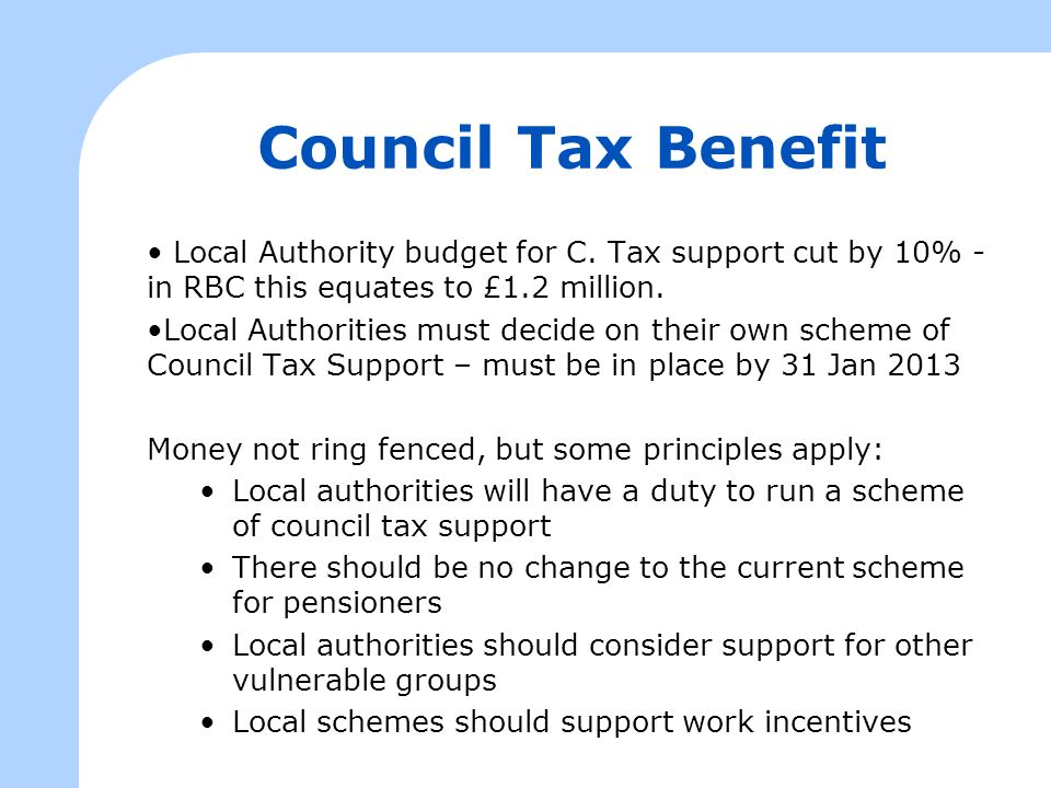 Council Tax Benefit Local Authority budget for C. Tax support cut by 10% - in RBC this equates to £1.2 million. Local Authorities must decide on their