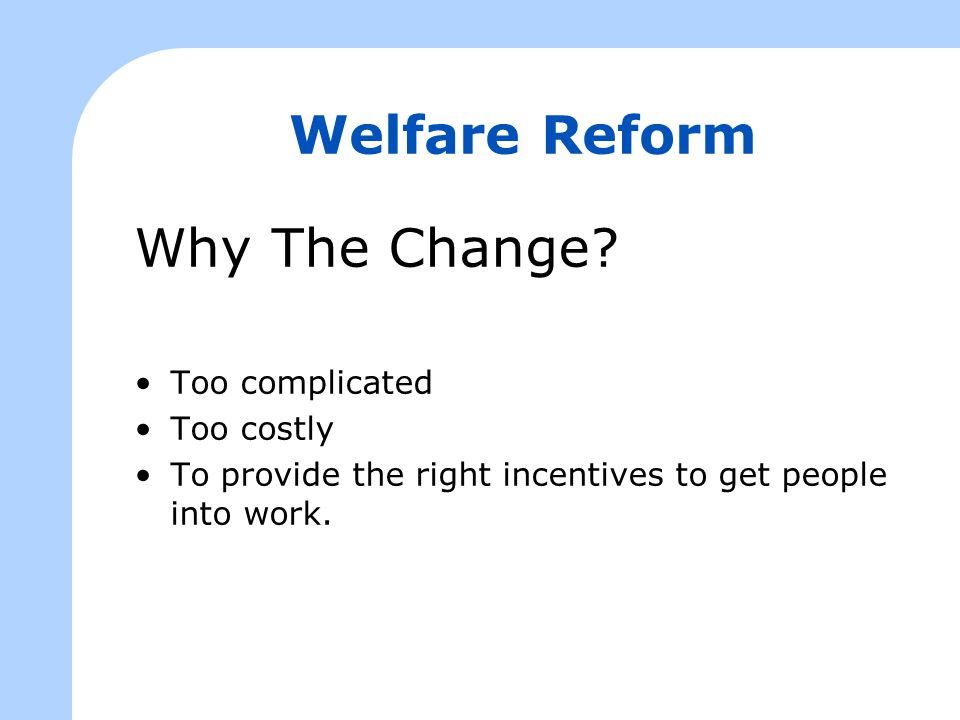Welfare Reform Why The Change? Too complicated Too costly To provide the right incentives to get people into work.