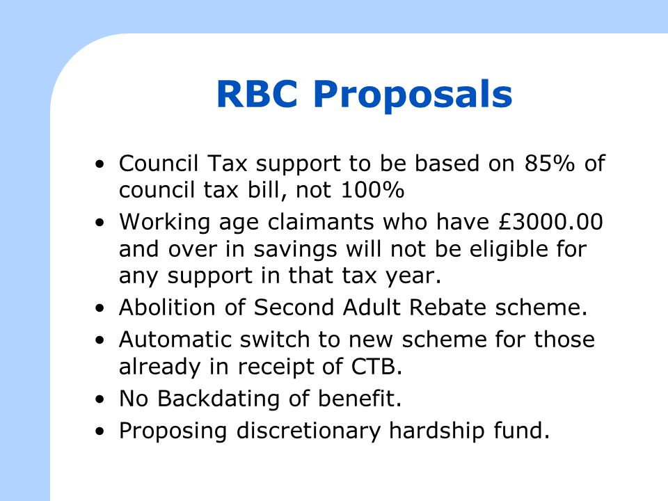 RBC Proposals Council Tax support to be based on 85% of council tax bill, not 100% Working age claimants who have £3000.00 and over in savings will no