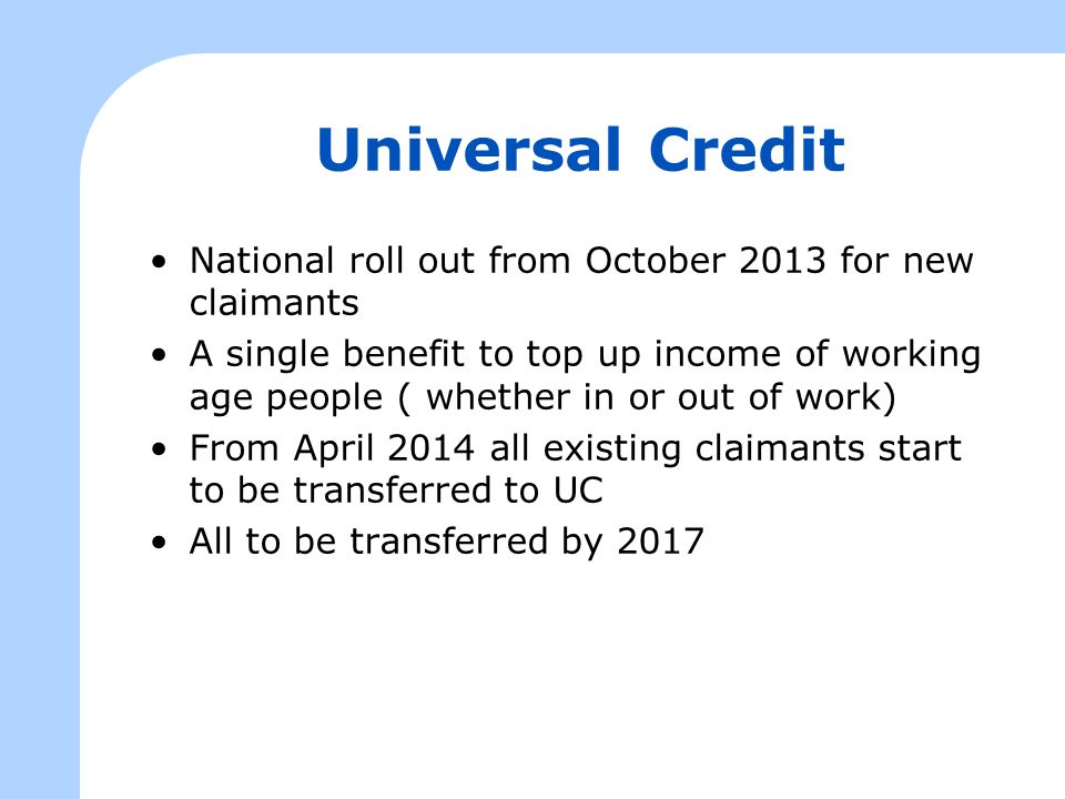Universal Credit National roll out from October 2013 for new claimants A single benefit to top up income of working age people ( whether in or out of work) From April 2014 all existing claimants start to be transferred to UC All to be transferred by 2017