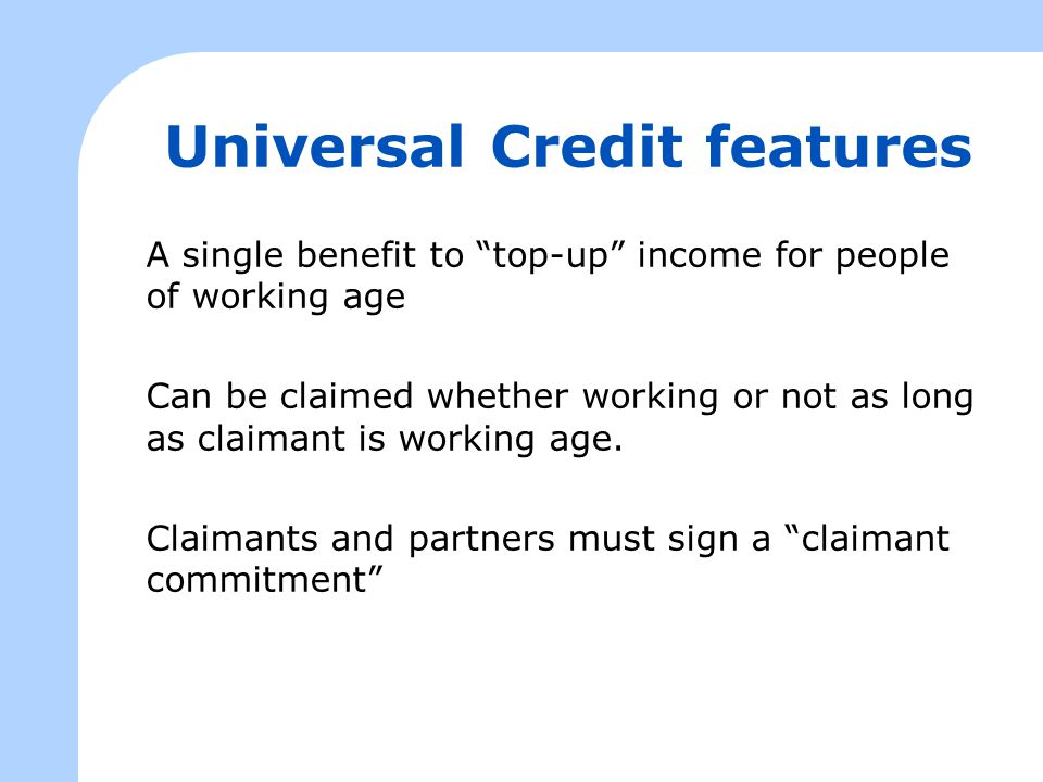 Universal Credit features A single benefit to top-up income for people of working age Can be claimed whether working or not as long as claimant is working age.