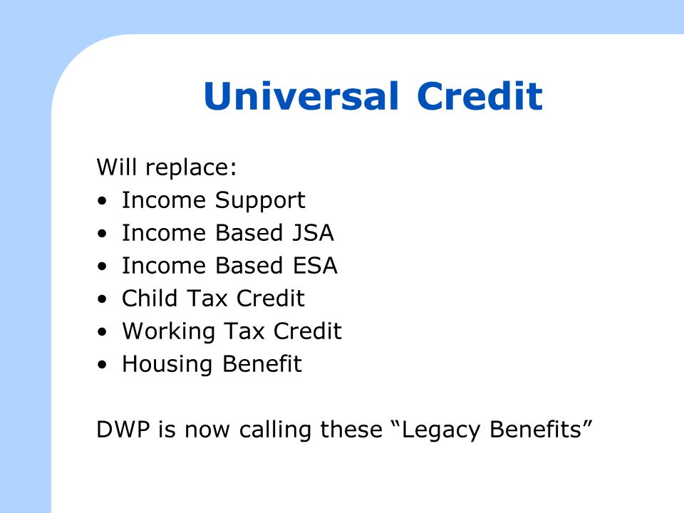 Universal Credit Will replace: Income Support Income Based JSA Income Based ESA Child Tax Credit Working Tax Credit Housing Benefit DWP is now calling these Legacy Benefits