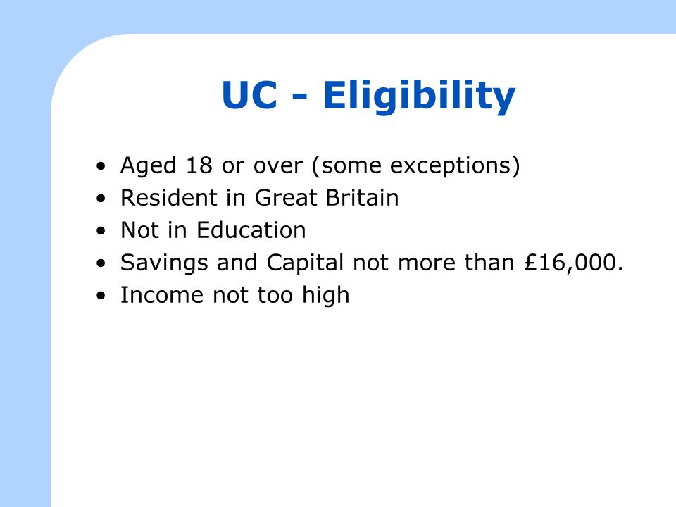 UC - Eligibility Aged 18 or over (some exceptions) Resident in Great Britain Not in Education Savings and Capital not more than £16,000.