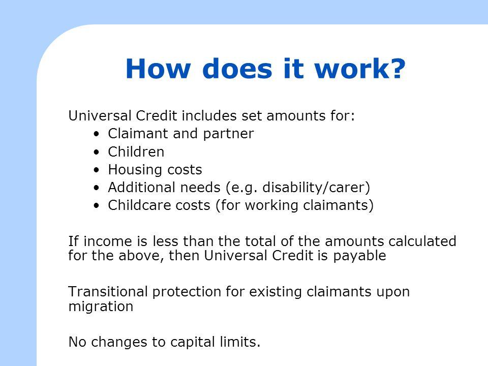 How does it work? Universal Credit includes set amounts for: Claimant and partner Children Housing costs Additional needs (e.g. disability/carer) Chil