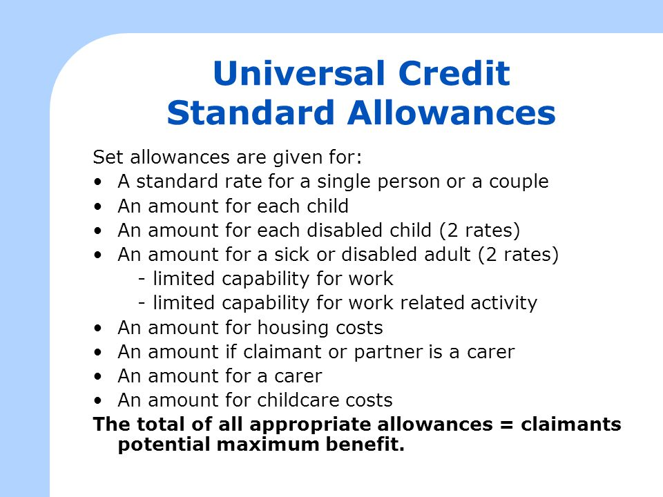 Universal Credit Standard Allowances Set allowances are given for: A standard rate for a single person or a couple An amount for each child An amount for each disabled child (2 rates) An amount for a sick or disabled adult (2 rates) - limited capability for work - limited capability for work related activity An amount for housing costs An amount if claimant or partner is a carer An amount for a carer An amount for childcare costs The total of all appropriate allowances = claimants potential maximum benefit.