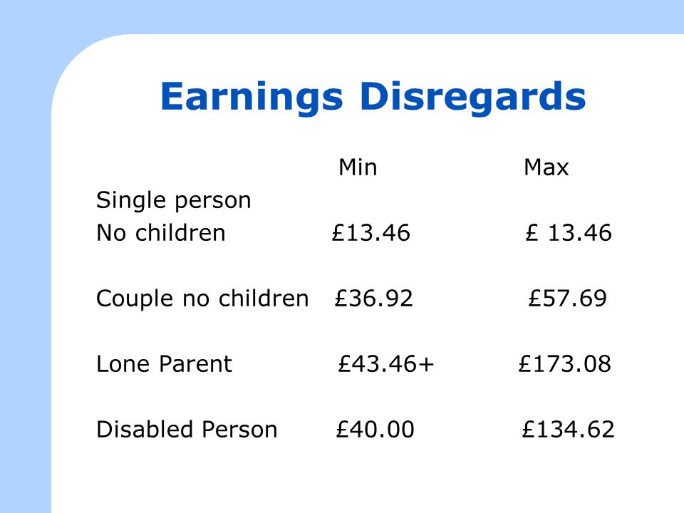 Earnings Disregards Min Max Single person No children £13.46 £ 13.46 Couple no children £36.92 £57.69 Lone Parent £43.46+ £173.08 Disabled Person £40.